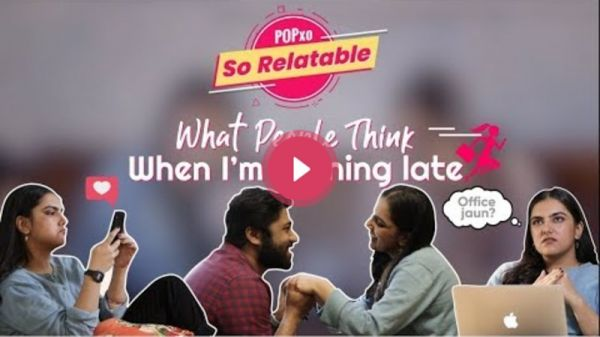 POPxo So Relatable: What People Think, When I'm Running Late - POPxo